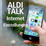 Anleitung: ALDI TALK Internet Einstellungen für iPhone und Android Smartphone
