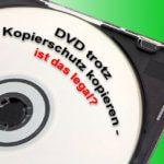 DVD Kopierschutz umgehen: Film trotz Schutz kopieren – ist das legal?