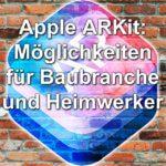 Apple ARKit: Möglichkeiten für Baubranche und Heimwerker