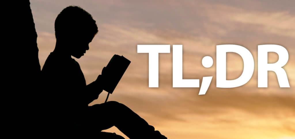 Was heißt TL;DR? Es heißt: Too long, didn't read. Übersetzt bedeutet das: Zu lang, nicht gelesen. Bekommt ihr die Abkürzung als Antwort, solltet ihr euch wohl kürzer fassen ;)